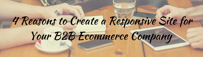 4 Reasons to Create a Responsive Site for Your B2B Ecommerce Company- Blog Header