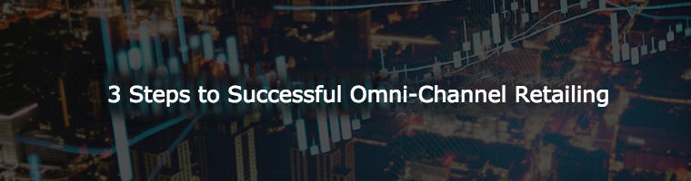 3 Steps to Ensure Successful Omni-Channel Retailing